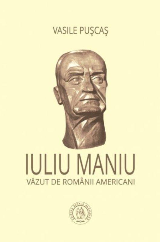 """O nouă apariție editorială – Vasile Pușcaș: """"Iuliu Maniu văzut de românii americani"""""""
